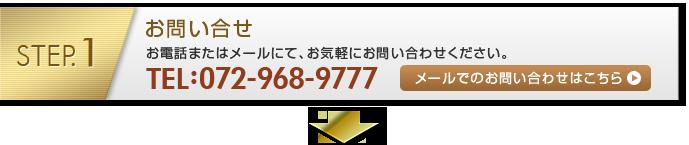 STEP1:お問い合せ お電話またはメールにて、お気軽にお問い合わせください。072-968-9777 メールでのお問い合わせ